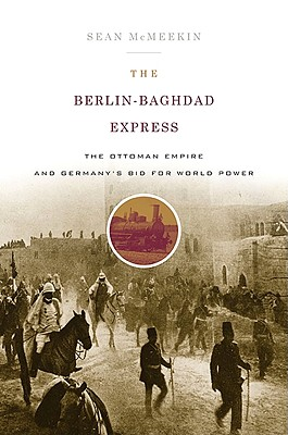 The Berlin-Baghdad Express By McMeekin, Sean